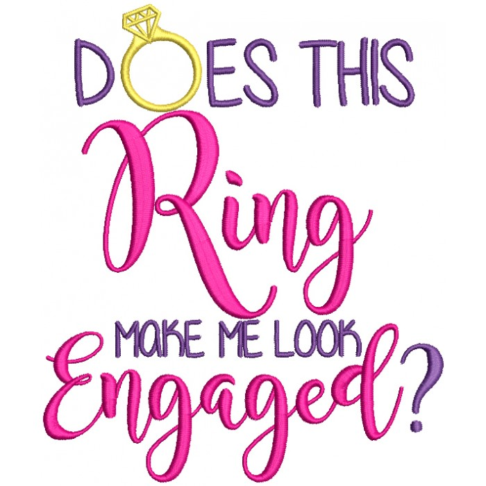 Does This Ring Make Me Look Engaged Filled Machine Embroidery Design Digitized Pattern
