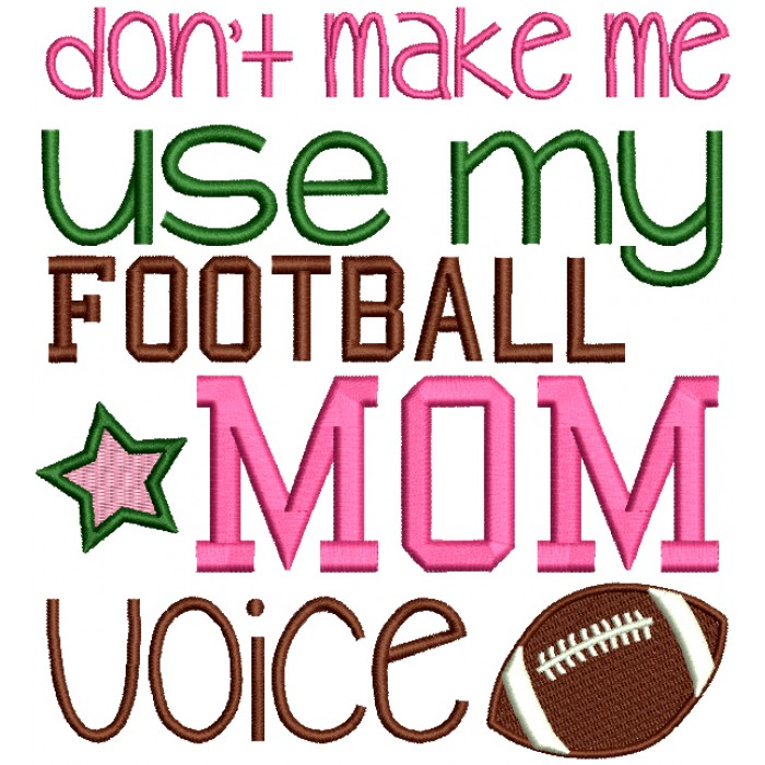 Don't Make Me Use My Football Mom Voice Sports Filled Machine Embroidery Design Digitized Pattern