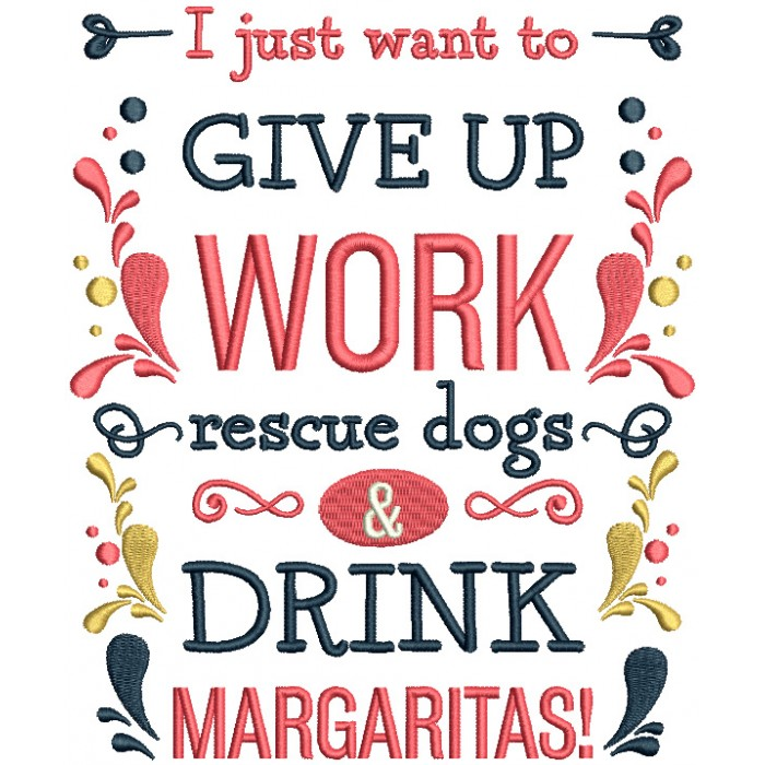 I Just Want To Give Up Work Rescue Dogs And Drink Margaritas Filled Machine Embroidery Design Digitized Pattern