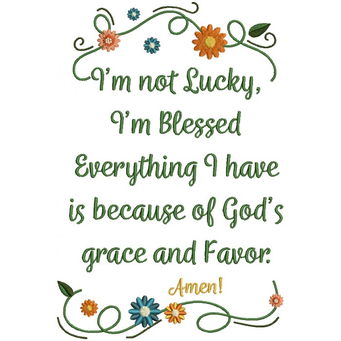 I'm Not Lucky I'm Blessed Everything I Have Is Because Of God's Grace And Favor Amen Religious Filled Machine Embroidery Design Digitized Pattern