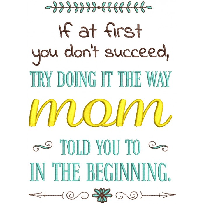 If At First You Don't Succeed Try Doing It The Way mom Told You To In The Beginning Filled Machine Embroidery Design Digitized Pattern