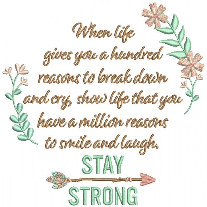 When Life Gives You Hundred Reasons To Break Down And Cry Show Life That You Have a Million Reasons To Smile And Lough Stay Strong Filled Machine Embroidery Design Digitized Pattern