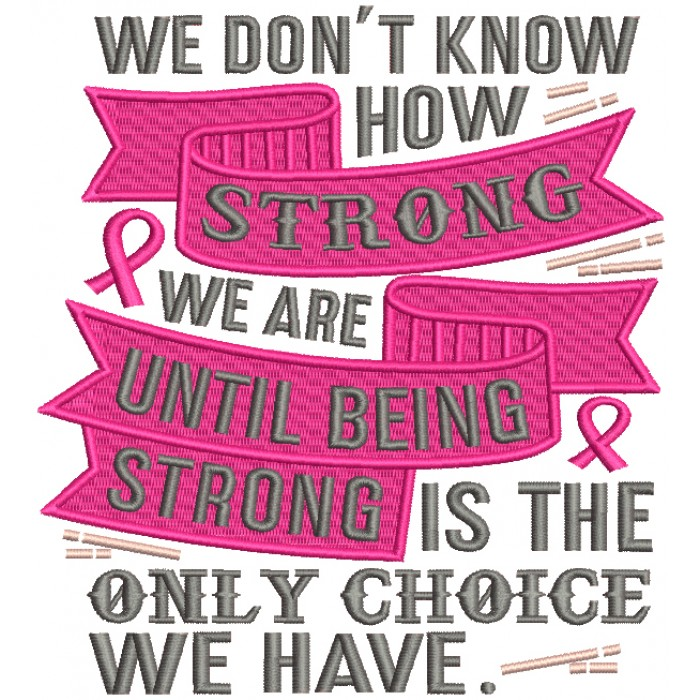 We Don't Know How Strong We Are Until Being Strong Is The Only Choice We Have Breast Cancer Awareness Filled Machine Embroidery Design Digitized Pattern