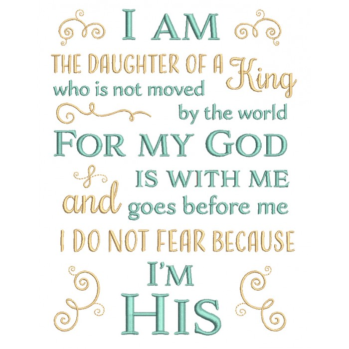 I Am The Daughter Of a King Who Is Not Moved By The World For My God Is With Me And Goes Before Me I Do Not Fear Because I'm His Religious Filled Machine Embroidery Design Digitized Pattern