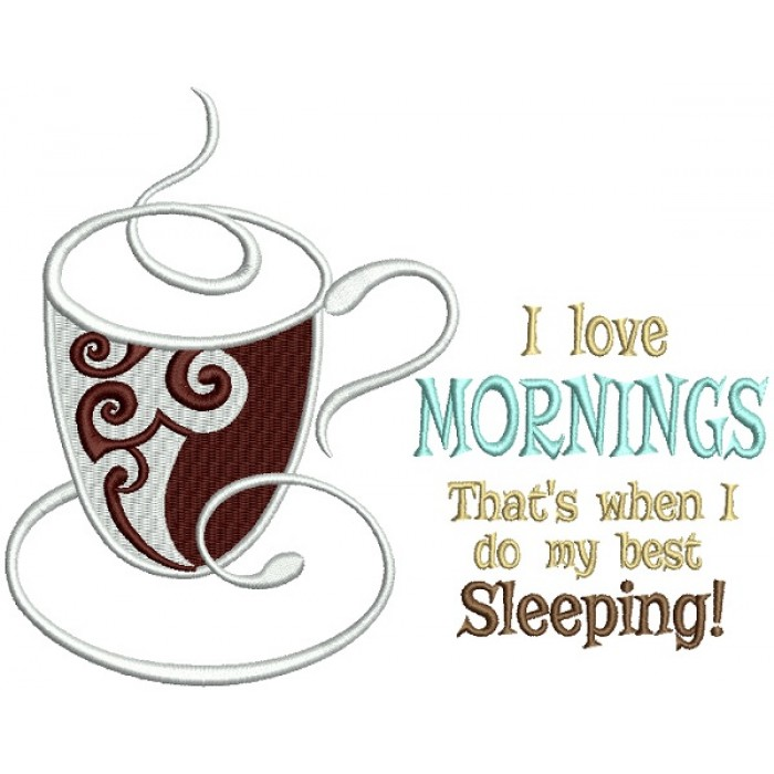 I Love Mornings That's When I Do My Best Sleeping Cup Of Coffee Filled Machine Embroidery Design Digitized Pattern