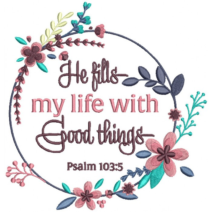 He Fills My Life With Good Things Psalm 103-5 Bible Verse Religious Filled Machine Embroidery Design Digitized Pattern