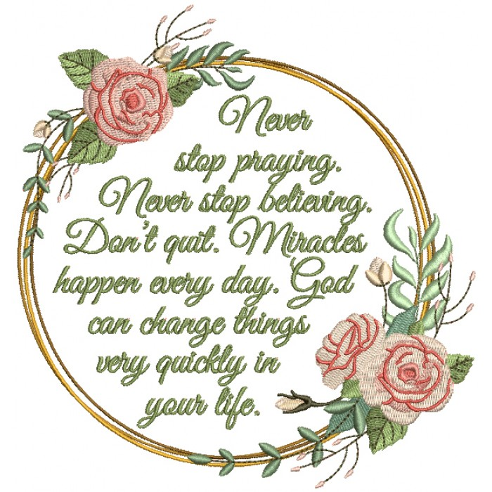 Never Stop Praying Never Stop Believing Don't Quit Miracles Happen Everyday God Can Change Things Very Quickly In Your Life Religious Filled Machine Embroidery Design Digitized Pattern