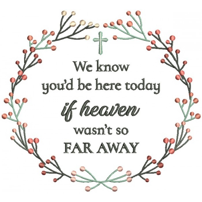 We KNow You'd Be Here Today If Heaven Wasn't So Far Away Religious Filled Machine Embroidery Design Digitized Pattern