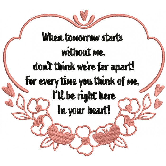 When Tomorrow Starts Without Me Don't Think We're Far Apart For Every Time You Think Of Me I'll Be Right Here In Your Heart Filled Machine Embroidery Design Digitized Pattern