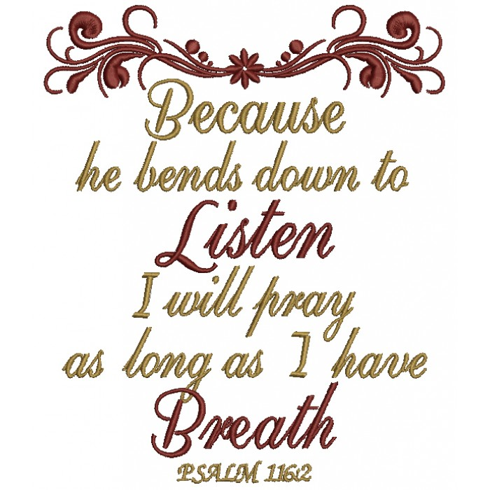 Because He Bends Down To Listen I Will Pray as Long As I Have Breath Psalm 116-2 Filled Machine Embroidery Design Digitized Pattern