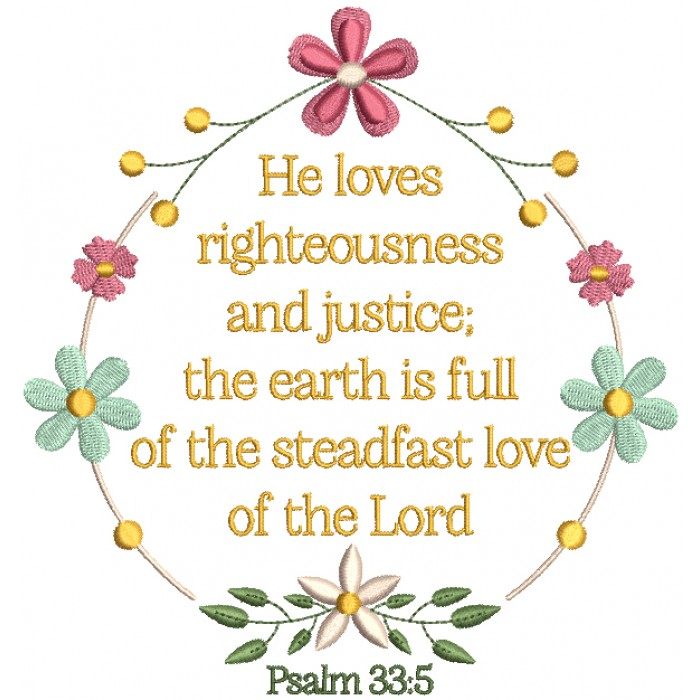 He Loves Righteousness and Justice The Earth Is Full Of The Steadfast Love Of THe Lord Psalm 33-5 Bible Verse Religious Filled Machine Embroidery Design Digitized Pattern