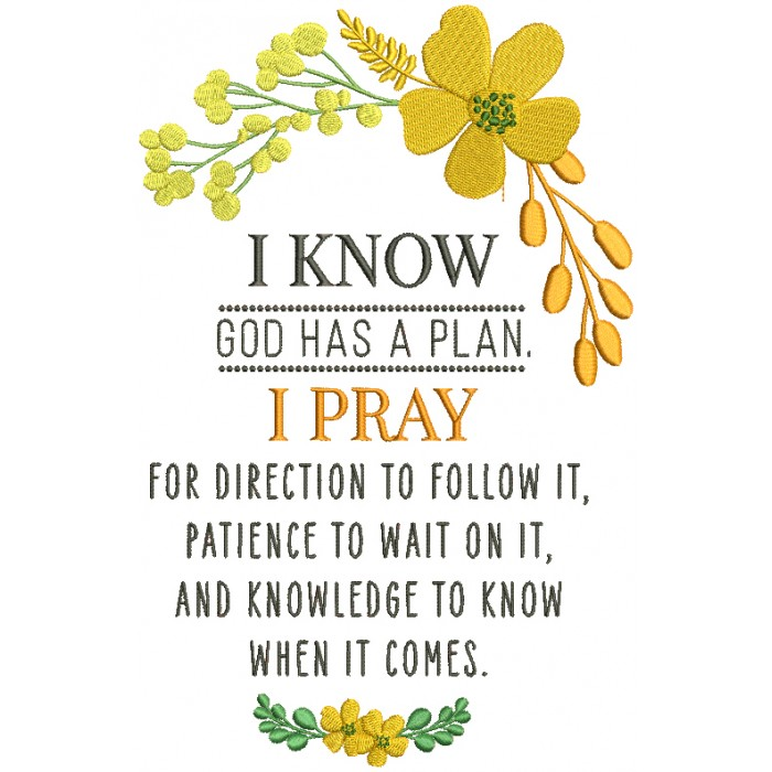 I Know God Has a Plan I Pray For Direction To Follow It Patience to Wait On It And Knowledge To Know When It Comes Religious Filled Machine Embroidery Design Digitized Pattern