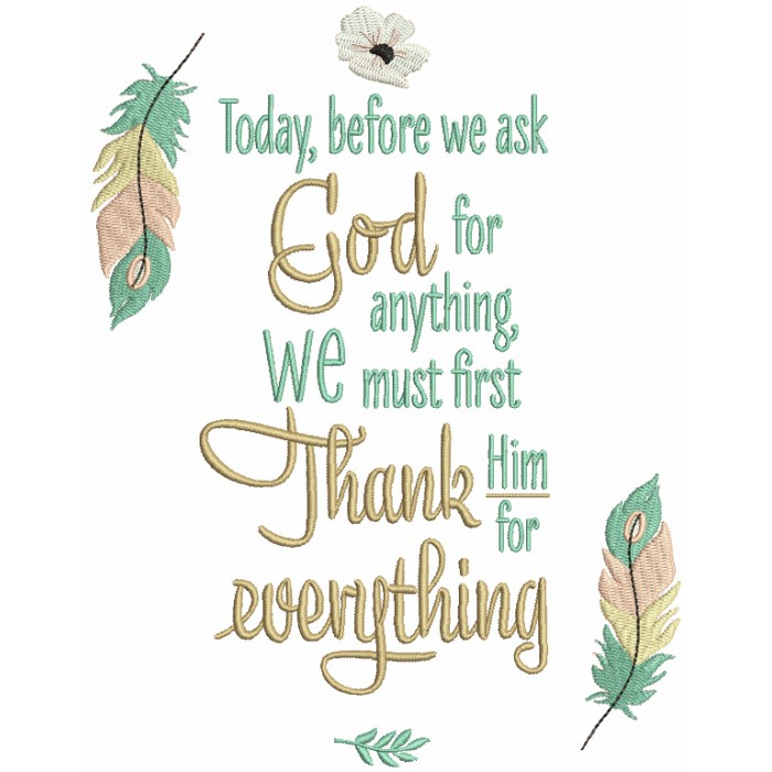 Today Before We Ask God For Anything We Must First Thank Him For Everything Religious Filled Machine Embroidery Design Digitized Pattern