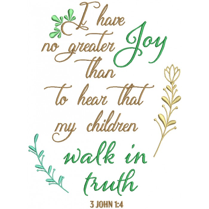 I Have No  To Hear Greater Joy Than To Hear That My Children Walk In Truth 3 John 1-4 Bible Verse Religious Filled Machine Embroidery Design Digitized Pattern