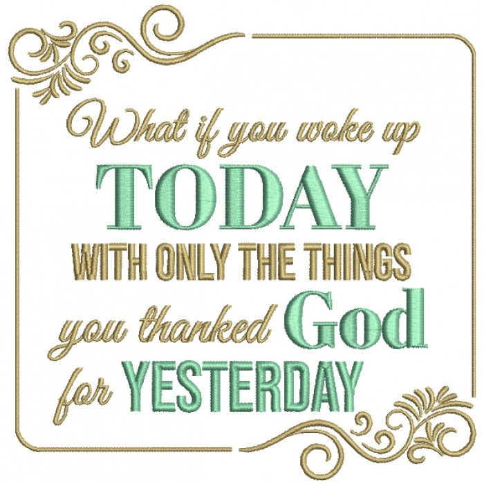 What If You Woke Up Today With Only The Things You Thanked God For Yesterday Religious Filled Machine Embroidery Design Digitized Pattern