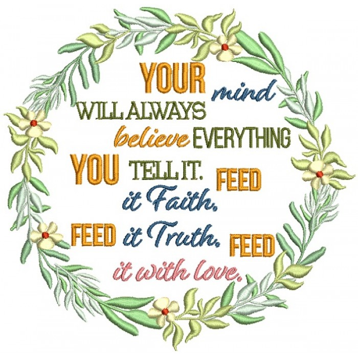 Your MInd Will Always Believe Everything You Tell It Feed It Faith Feed It Truth Feed It Love Filled Machine Embroidery Design Digitized Pattern