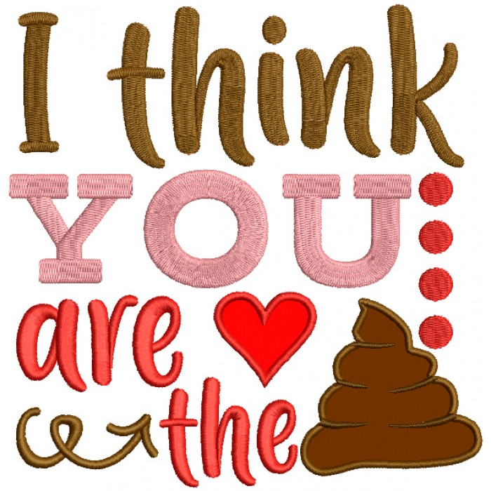 I Think You Are The Poop Applique Machine Embroidery Design Digitized Pattern