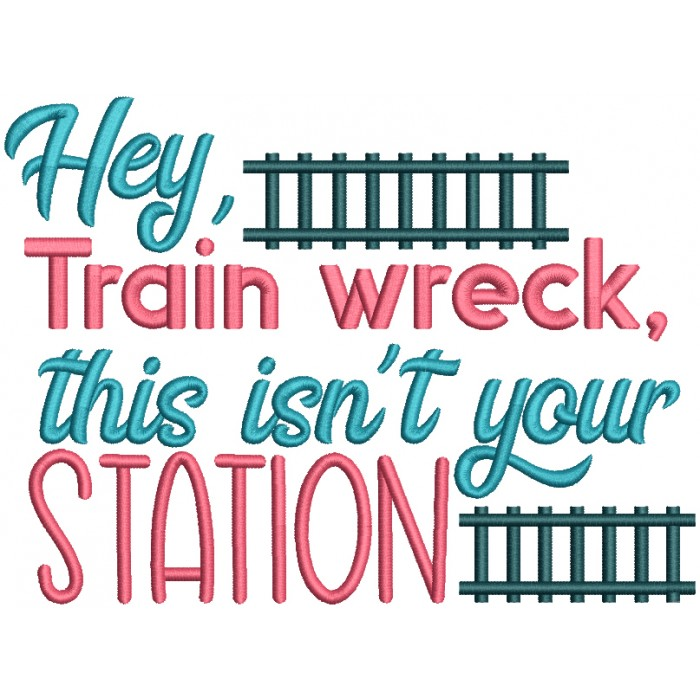 Hey Train Wreck This Isn't Your Station Filled Machine Embroidery Design Digitized Pattern