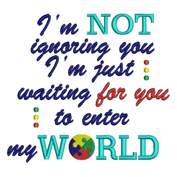 I'm Not Ignoring You I'm Just Waiting For You To Enter My World Autism Awareness Filled Machine Embroidery Design Digitized Pattern