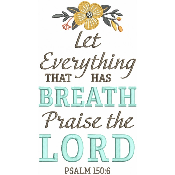Let Everything That Has Breath Praise The Lord Psalm 150-6 Bible Verse Religious Filled Machine Embroidery Digitized Design Pattern