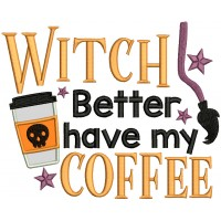Witch Better Have My Coffee Halloween Applique Machine Embroidery Design Digitized Pattern