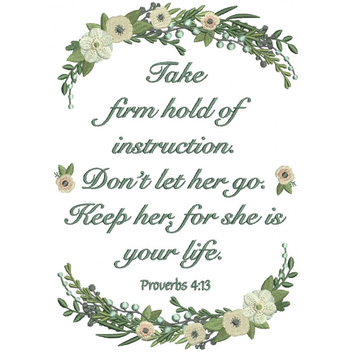 Take Firm Hold Of Instructions. Don't Let Her Go. Keep Her For She Is Your Life Proverbs 4-13 Bible Verse Religious Filled Machine Embroidery Design Digitized Pattern