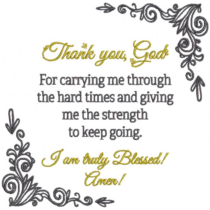 Thank You God For Carrying Me Through The Hard Times And Giving Me Strength To Keep Going I Am Truly Blessed Amen Religious Filled Machine Embroidery Digitized Design Pattern