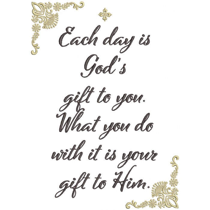 Each Day Is God's Gift To You What You Do With It Is Your Gift To Him Religious Filled Machine Embroidery Design Digitized Pattern