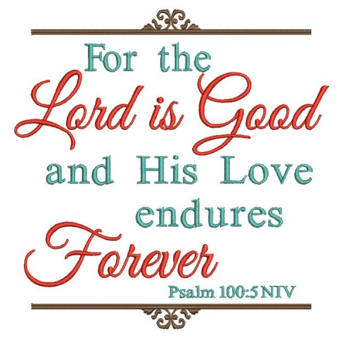 For The Lord Is Good And His Love Endures Forever Psalm 100-5-NIV Religious Filled Machine Embroidery Design Digitized Pattern