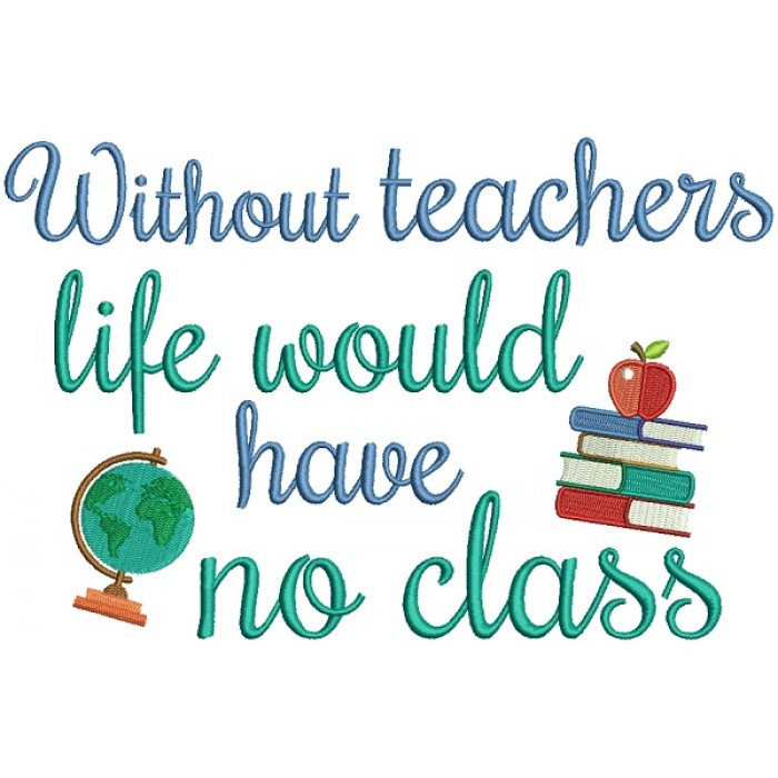 Without Teachers Life Would Have No Class Filled Machine Embroidery Design Digitized Pattern