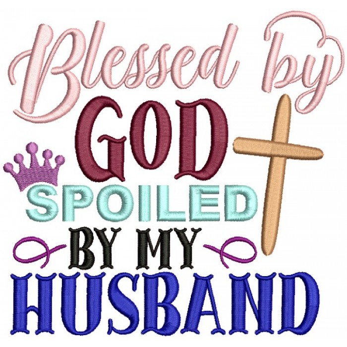 Blessed By God Spoiled By My Husband Filled Machine Embroidery Design Digitized Pattern