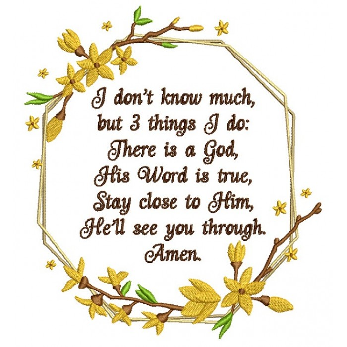 I Don't Know Much but 3 Things I Do There is a God His Word Is True Stay Close To Him He'll See You Through Amen Religious Filled Machine Embroidery Design Digitized Pattern