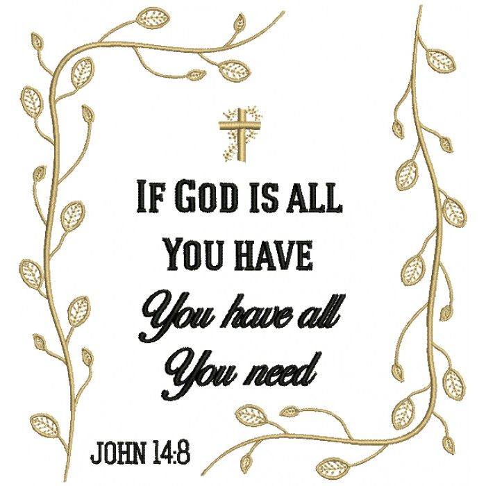 If God Is All You Have You Have All You Need John 14:8 Religious Filled Machine Embroidery Design Digitized Pattern