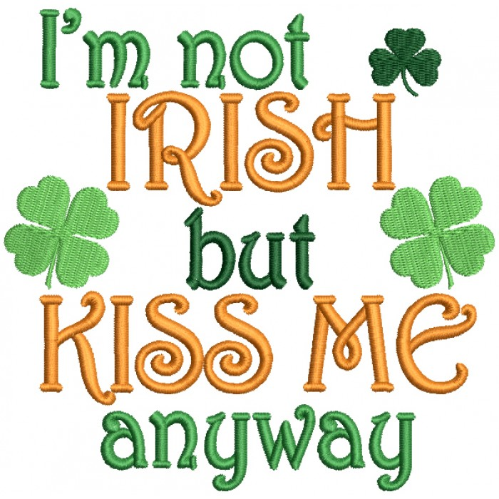 I'm Not Irish But Kiss Me Anyway Shamrocks Filled St. Patrick's Day Machine Embroidery Design Digitized Pattern