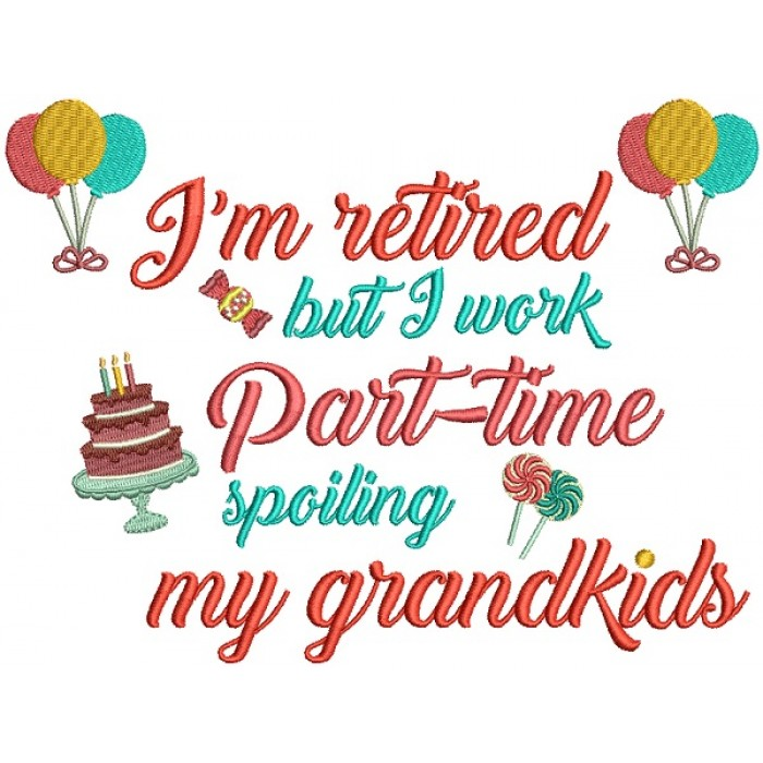 I'm Retired But I Work Part Time Spoiling My Grand kids Filled Machine Embroidery Design Digitized Pattern